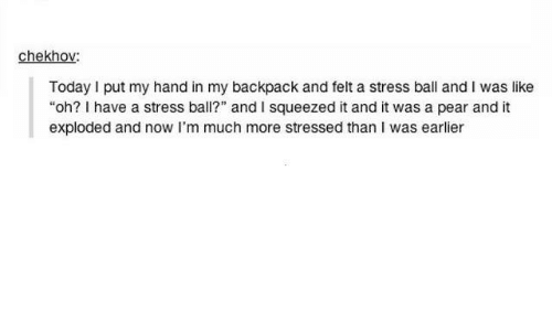 """Funny, Tumblr, and Today: chekhov:  Today I put my hand in my backpack and felt a stress ball and I was like  """"oh? I have a stress ball?"""" and I squeezed it and it was a pear and it  exploded and now I'm much more stressed than I was earlier"""