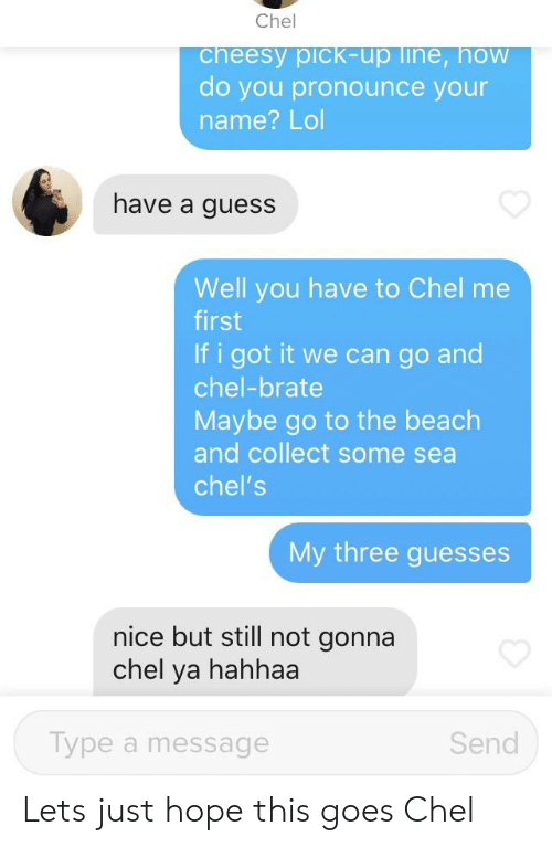 how do you pronounce: Chel  cheesy pick-up line, hoW  do you pronounce your  name? Lol  have a guess  Well you have to Chel me  first  If i got it we can go and  chel-brate  Maybe go to the beach  and collect some sea  chel's  My three guesses  nice but still not gonna  chel ya hahhaa  Type a message  Send Lets just hope this goes Chel