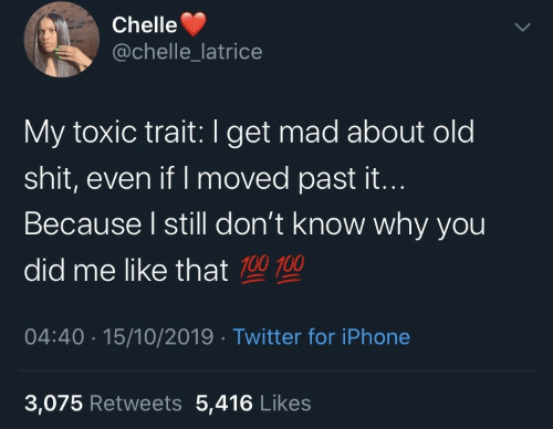 Get Mad: Chelle  @chelle_latrice  My toxic trait:I get mad about old  shit, even if I moved past it...  Because I still don't know why you  did me like that 100 100  04:40 · 15/10/2019 · Twitter for iPhone  3,075 Retweets 5,416 Likes