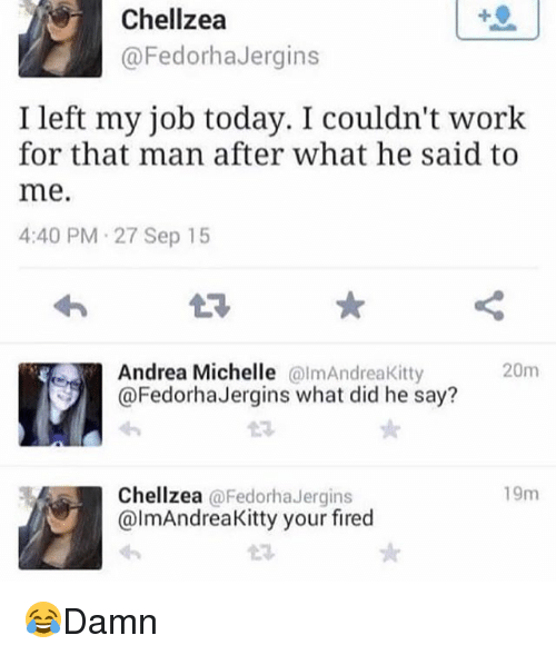Your Fired: Chellzea  @FedorhaJergins  I left my job today. I couldn't work  for that man after what he said to  me.  4:40 PM-27 Sep 15  E3  Andrea Michelle @lmAndreaKitty  @Fedorha Jergins what did he say?  20m  13  Chellzea @Fedorha Jergins  @lmAndreaKitty your fired  19m  t규 😂Damn