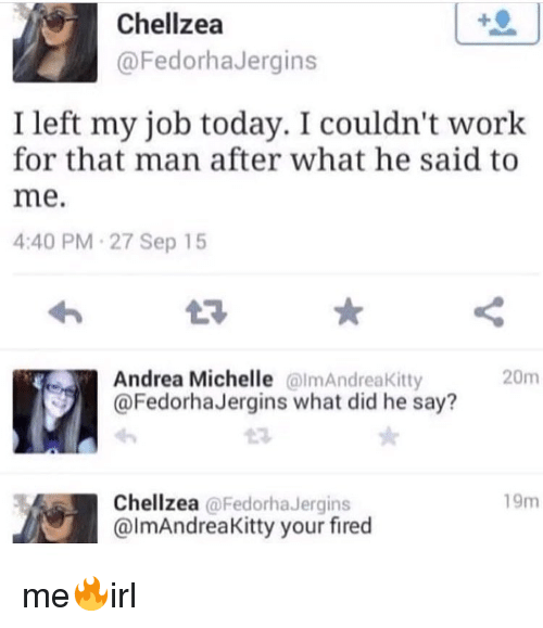 Your Fired: Chellzea  @FedorhaJergins  I left my job today. I couldn't work  for that man after what he said to  me.  4:40 PM-27 Sep 15  L3  Andrea Michelle almAndreaKitty  @FedorhaJergins what did he say?  20m  19m  Chellzea @FedorhaJergins  @lmAndreaKitty your fired me🔥irl