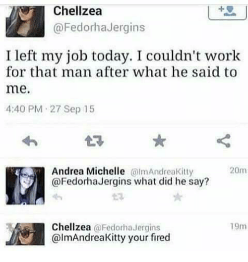 Your Fired: Chellzea  @FedorhaJergins  I left my job today. I couldn't work  for that man after what he said to  me.  4:40 PM 27 Sep 15  Andrea Michelle lmAndreaKitty  @FedorhaJergins what did he say?  20m  Chellzea @Fedorha Jergins  @lmAndreaKitty your fired  19m