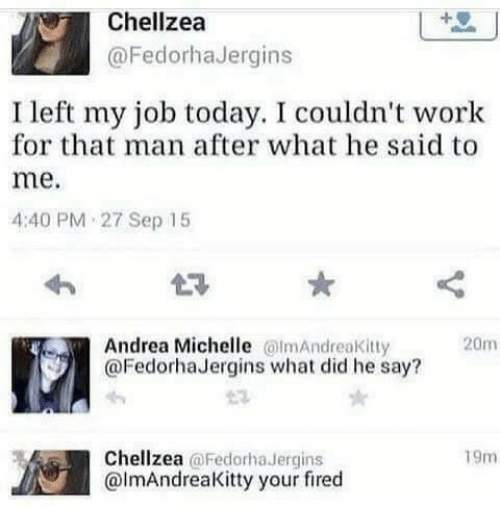 Your Fired: Chellzea  @FedorhaJergins  I left my job today. I couldn't work  for that man after what he said to  me.  4:40 PM 27 Sep 15  Andrea Michelle mAndreaKitty  @FedorhaJergins what did he say?  20m  Chellzea @Fedorha Jergins  @lmAndreaKitty your fired  19m