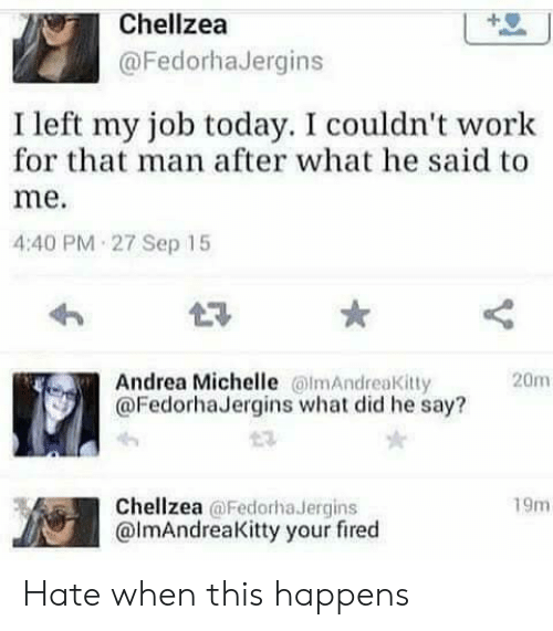 Your Fired: Chellzea  @FedorhaJergins  I left my job today. I couldn't work  for that man after what he said to  me.  4:40 PM 27 Sep 15  Andrea Michelle lmAndreaKitty  @FedorhaJergins what did he say?  20m  Chellzea @Fedorha Jergins  @lmAndreaKitty your fired  19m Hate when this happens