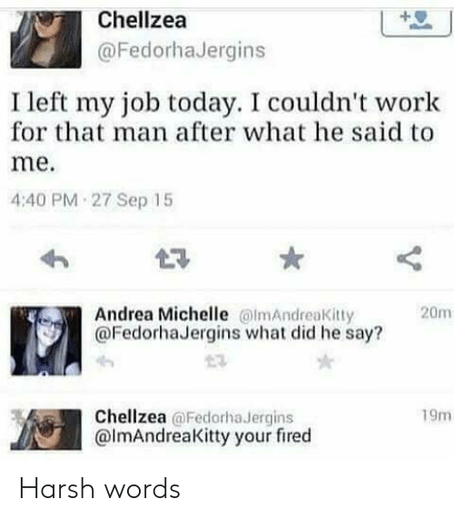 Your Fired: Chellzea  @FedorhaJergins  I left my job today. I couldn't work  for that man after what he said to  me.  4:40 PM 27 Sep 15  L3  Andrea Michelle mAndreaKitty  @FedorhaJergins what did he say?  20m  Chellzea @Fedorha Jergins  @lmAndreaKitty your fired  19m Harsh words
