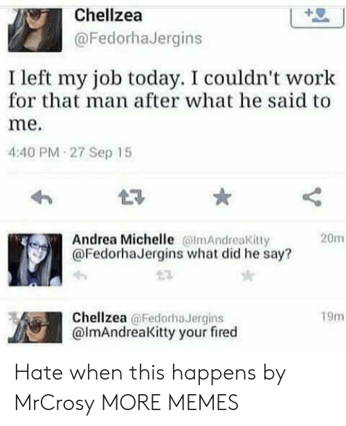 Your Fired: Chellzea  @FedorhaJergins  I left my job today. I couldn't work  for that man after what he said to  me.  4:40 PM 27 Sep 15  Andrea Michelle lmAndreaKitty  @FedorhaJergins what did he say?  20m  Chellzea @Fedorha Jergins  @lmAndreaKitty your fired  19m Hate when this happens by MrCrosy MORE MEMES
