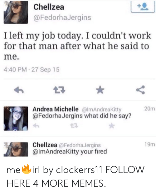 Your Fired: Chellzea  @FedorhaJergins  I left my job today. I couldn't work  for that man after what he said to  me.  4:40 PM 27 Sep 15  Andrea Michelle @lmAndreaKitty  @FedorhaJergins what did he say?  20m  Chellzea @FedorhaJergins  @ImAndreaKitty your fired  19m me🔥irl by clockerrs11 FOLLOW HERE 4 MORE MEMES.