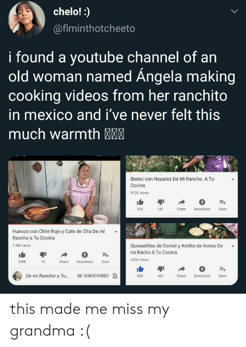 Chile: chelo!:  @fiminthotcheeto  i found a youtube Channel of an  old woman named Ángela making  cooking videos from her ranchito  in mexico and i've never felt this  much warmth MM  Bistec con Nopales De Mi Rancho A Tu  Cocina  912K views  55K  641  Share  Download  Save  Huevos con Chile Rojo y Cafe de Olla De mi  Rancho a Tu Cocina  Quesadillas de Comal y Atolito de Avena De  1.4M views  mi Racho A Tu Cocina  639K views  Download  109K  1K  Share  Save  De mi Rancho a Tu...  SUBSCRIBED  Share  55K  467  Download  Save this made me miss my grandma :(