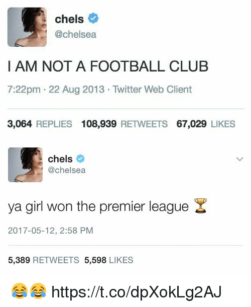 Chelsea, Club, and Football: chels  @chelsea  I AM NOT A FOOTBALL CLUB  7:22pm 22 Aug 2013 Twitter Web Client  3,064 REPLIES  108,939  RETWEETS  67,029  LIKES   chels  @chelsea  ya girl won the premier league  2017-05-12, 2:58 PM  5,389  RETWEETS 5,598  LIKES 😂😂 https://t.co/dpXokLg2AJ