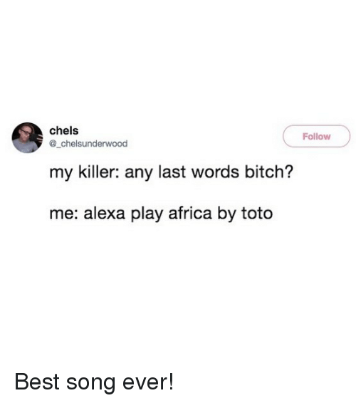 Africa, Bitch, and Memes: chels  Follow  @_chelsunderwood  my killer: any last words bitch?  me: alexa play africa by toto Best song ever!