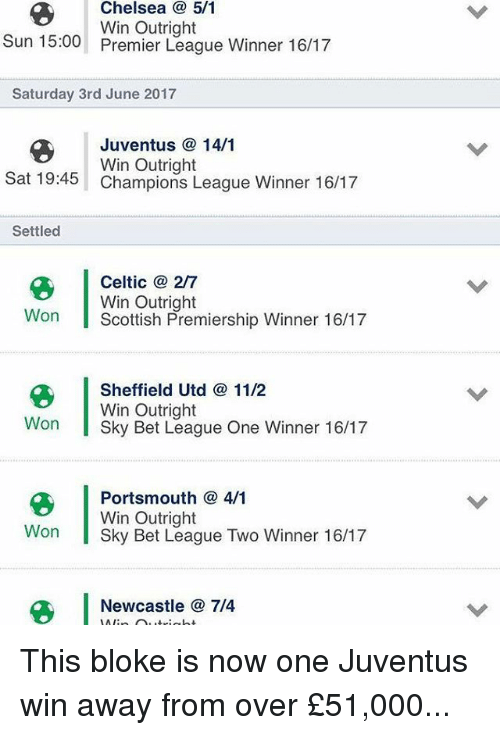 Celtic, Chelsea, and Memes: Chelsea 5/1  Win Outright  Sun 15:00  Premier League Winner 16/17  Saturday 3rd June 2017  Juventus 14/1  Win Outright  Sat 19:45  Champions League Winner 16/17  Settled  Celtic a 2/7  Win Outright  On  l Scottish Premiership Winner 16/17  Sheffield Utd 11/2  Win Outright  Won  l Sky Bet League One Winner 16/17  Portsmouth 4/1  Win Outright  Won  I Sky Bet League Two Winner 16/17  Newcastle 7/4  LAI This bloke is now one Juventus win away from over £51,000...