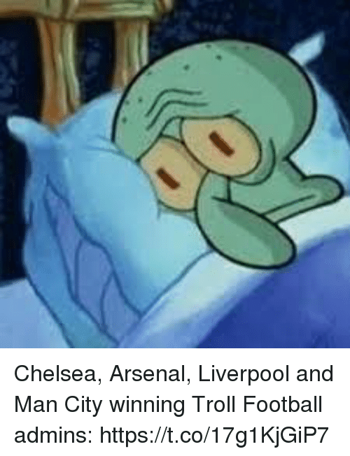 Arsenal, Chelsea, and Football: Chelsea, Arsenal, Liverpool and Man City winning  Troll Football admins: https://t.co/17g1KjGiP7