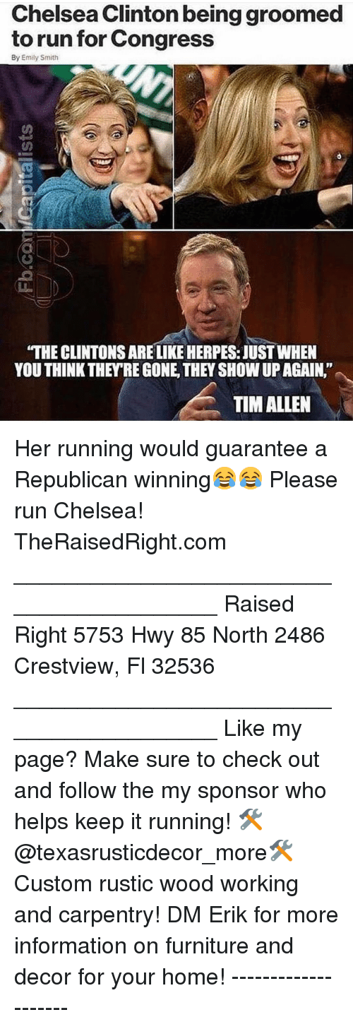 """herpes: Chelsea Clinton being groomed  to run for Congress  By Emily Smith  """"THE CLINTONS ARE LIKE HERPES: JUST WHEN  YOU THINK THEY'RE GONE, THEY SHOW UP AGAIN.""""  TIM ALLEN Her running would guarantee a Republican winning😂😂 Please run Chelsea! TheRaisedRight.com _________________________________________ Raised Right 5753 Hwy 85 North 2486 Crestview, Fl 32536 _________________________________________ Like my page? Make sure to check out and follow the my sponsor who helps keep it running! 🛠@texasrusticdecor_more🛠 Custom rustic wood working and carpentry! DM Erik for more information on furniture and decor for your home! --------------------"""