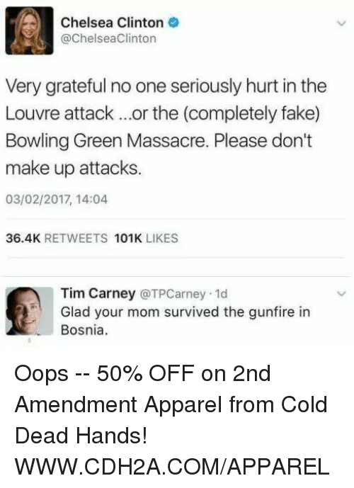 cold-dead-hands: Chelsea Clinton  @Chelsea Clinton  Very grateful no one seriously hurt in the  Louvre attack or the (completely fake)  Bowling Green Massacre. Please don't  make up attacks.  03/02/2017, 14:04  36.4K  RETWEETS  101K  LIKES  Tim Carney  (a TPCarney.1d  Glad your mom survived the gunfire in  Bosnia Oops -- 50% OFF on 2nd Amendment Apparel from Cold Dead Hands! WWW.CDH2A.COM/APPAREL