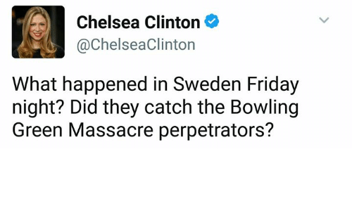 bowling green: Chelsea Clinton  @Chelsea Clinton  What happened in Sweden Friday  night? Did they catch the Bowling  Green Massacre perpetrators?