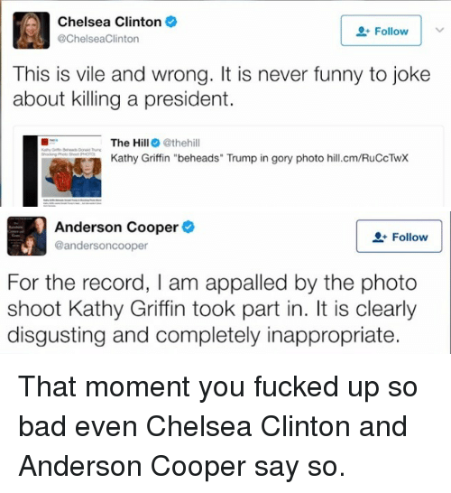"Appalled, Bad, and Chelsea: Chelsea Clinton  @ChelseaClinton  Follow  This is vile and wrong. It is never funny to joke  about killing a president.  The Hill@thehill  Kathy Griffin ""beheads"" Trump in gory photo hill.cm/RuCcTwX   Anderson Cooper  @andersoncooper  Follow  For the record, I am appalled by the photo  shoot Kathy Griffin took part in. It is clearly  disgusting and completely inappropriate. <p>That moment you fucked up so bad even Chelsea Clinton and Anderson Cooper say so.</p>"
