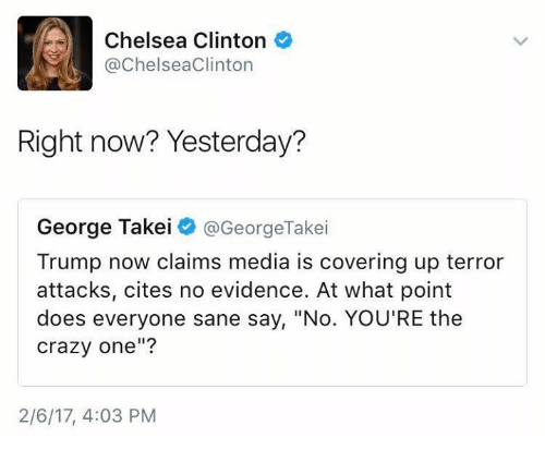 "Chelsea Clinton, Memes, and George Takei: Chelsea Clinton  @ChelseaClinton  Right now? Yesterday?  George Takei  @GeorgeTakei  Trump now claims media is covering up terror  attacks, cites no evidence. At what point  does everyone sane say, ""No. YOU'RE the  crazy one""?  2/6/17, 4:03 PM"