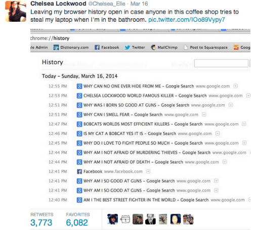 bobcats: @Chelsea_Elle · Mar 16  Chelsea Lockwood  Leaving my browser history open in case anyone in this coffee shop tries to  steal my laptop when I'm in the bathroom. pic.twitter.com/IOo89Vypy7  chrome://history  L Post to Squarespace  ile Admin  Dictionary.com f Facebook  MailChimp  Twitter  Goog  History  Today - Sunday, March 16, 2014  8 WHY CAN NO ONE EVER HIDE FROM ME - Google Search www.google.com  12:55 PM  8 CHELSEA LOCKWOOD WORLD FAMOUS KILLER - Google Search www.google.com D  12:53 PM  8 WHY WAS I BORN SO GOOD AT GUNS - Google Search www.google.com  12:51 PM  O  8 WHY CAN I SMELL FEAR - Google Search www.google.com  12:51 PM  O  8 BOBCATS WORLDS MOST EFFICIENT KILLERS - Google Search www.google.com  12:47 PM  a  8 IS MY CAT A BOBCAT YES IT IS - Google Search www.google.com a  8 WHY DO I LOVE TO FIGHT PEOPLE SO MUCH - Google Search www.google.com  12:46 PM  12:45 PM  8 WHY AM I NOT AFRAID OF MURDERING THIEVES - Google Search www.google.com   12:44 PM  8 WHY AM I NOT AFRAID OF DEATH - Google Search www.google.com  F Facebook www.facebook.com O  O  12:44 PM  12:41 PM  8 WHY AM I SO GOOD AT GUNS - Google Search www.google.com O  8 WHY AM I SO GOOD AT GUNS - Google Search www.google.com a  8 AM I THE BEST STREET FIGHTER IN THE WORLD - Google Search www.google.com E  12:41 PM  12:41 PM  12:40 PM  RETWEETS  FAVORITES  3,773  6,082