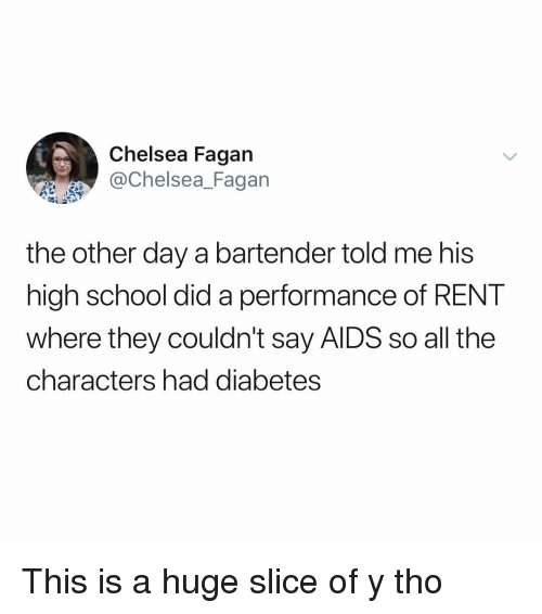 Y Tho: Chelsea Fagan  Chelsea_Fagan  the other day a bartender told me his  high school did a performance of RENT  where they couldn't say AlDS so all the  characters had diabetes This is a huge slice of y tho