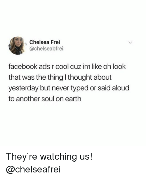 Chelsea, Facebook, and Cool: Chelsea Frei  @chelseabfrei  facebook ads r cool cuz im like oh look  that was the thing l thought about  yesterday but never typed or said aloud  to another soul on earth They're watching us! @chelseafrei