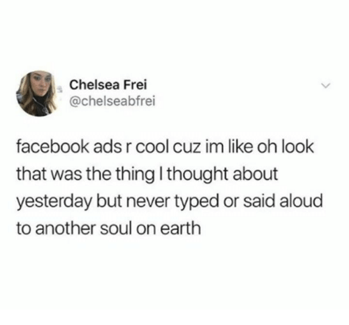 Chelsea, Dank, and Facebook: Chelsea Frei  @chelseabfrei  facebook ads r cool  that was the thing l thought about  yesterday but never typed or said aloud  to another soul on earth  cuz im like oh look