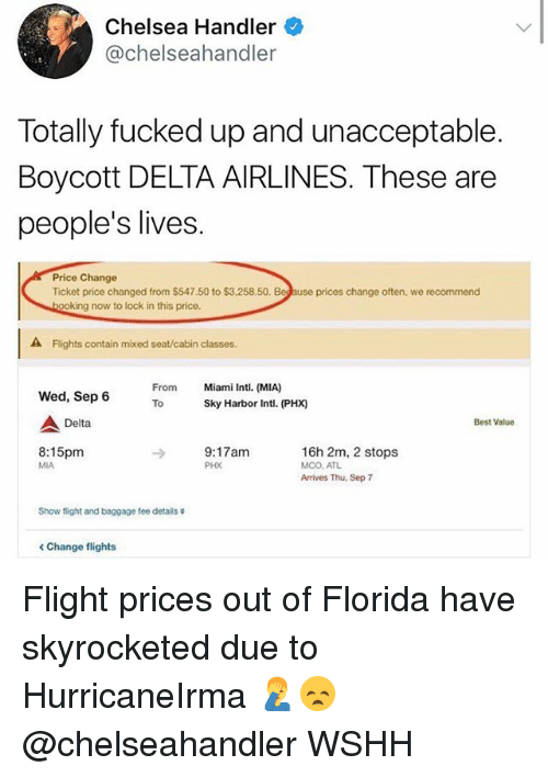 containment: Chelsea Handler  @chelseahandler  Totally fucked up and unacceptable  Boycott DELTA AIRLINES. These are  people's lives.  Price Change  Ticket price changed from $547.50 to $3,258.50.  prices change often, we recommend  ing now to lock in this price.  A Flights contain mixed seat/cabin classes.  From  To  Miami Intl. (MIA)  Sky Harbor Intl. (PHX)  Wed, Sep 6  Delta  Best Value  8:15pm  MIA  9:17am  PHX  16h 2m, 2 stops  MCO. ATL  Arrives Thu, Sep 7  Show flight and baggage fee details  < Change flights Flight prices out of Florida have skyrocketed due to HurricaneIrma 🤦♂️😞 @chelseahandler WSHH