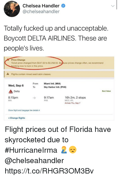 locke: Chelsea Handler  @chelseahandler  Totally fucked up and unacceptable.  Boycott DELTA AIRLINES. These are  people's lives  Price Change  Ticket price changed from $547.50 to $3,258.50. Beg ause prices change often, we recommend  ooking now to lock in this price.  A Flights contain mixed seat/cabin classes.  From  Miami Intl. (MIA)  Wed, Sep 6  ToSky Harbor Intl. (PHX)  Delta  Best Value  8:15pm  MIA  9:17am  PHX  16h 2m, 2 stops  MCO, ATL  Arrives Thu, Sep 7  Show flight and baggage fee details  < Change flights Flight prices out of Florida have skyrocketed due to #HurricaneIrma 🤦‍♂️😞 @chelseahandler https://t.co/RHGR3OM3Bv