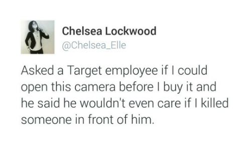 i killed: Chelsea Lockwood  @Chelsea_Elle  Asked a Target employee if I could  open this camera before I buy it and  he said he wouldn't even care if I killed  someone in front of him.