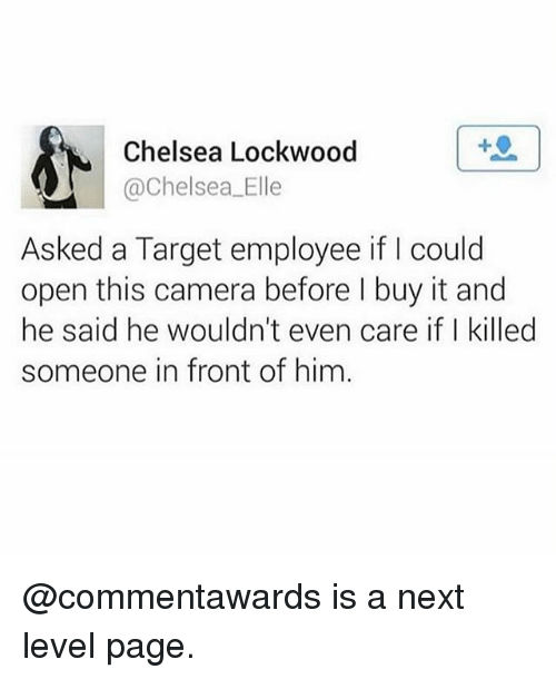 Chelsea, Memes, and Target: Chelsea Lockwood  @Chelsea. Elle  Asked a Target employee if l could  open this camera before l buy it and  he said he wouldn't even care if Ikilled  someone in front of him @commentawards is a next level page.