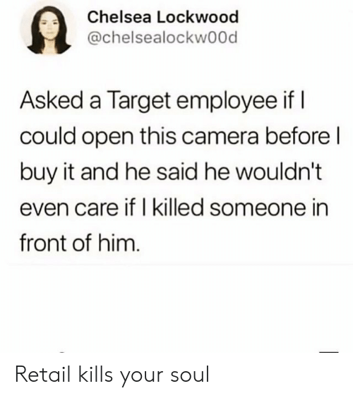 i killed: Chelsea Lockwood  @chelsealockwood  Asked a Target employee if I  could open this camera before l  buy it and he said he wouldn't  even care if I killed someone in  front of him Retail kills your soul