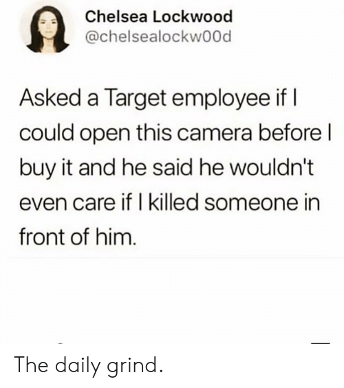 i killed: Chelsea Lockwood  @chelsealockwood  Asked a Target employee if I  could open this camera before l  buy it and he said he wouldn't  even care if I killed someone in  front of him The daily grind.