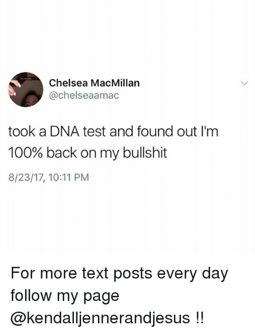 Bullshite: Chelsea MacMillan  @chelseaamac  took a DNA test and found out I'm  100% back on my bullshit  8/23/17, 10:11 PM For more text posts every day follow my page @kendalljennerandjesus !!