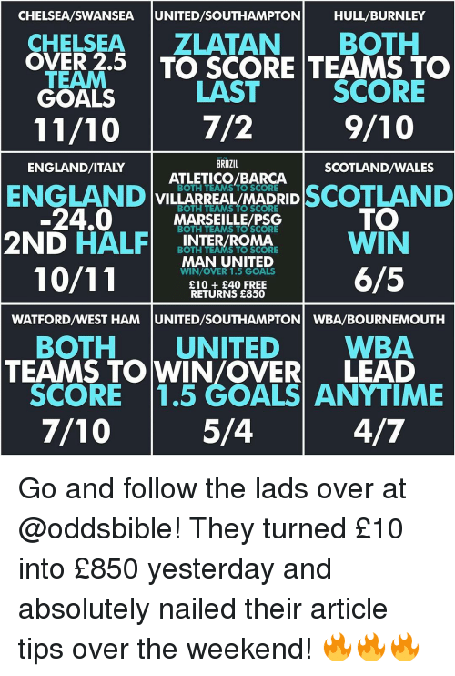 Chelsea, England, and Memes: CHELSEA/SWANSEA  UNITED SOUTHAMPTON  HULL BURNLEY  CHELSEA  ZLATAN BOTH  TEAM  5 TO SCORE TEAMS TO  LAST  SCORE  GOALS  9/10  7/2  BRAZIL  ENGLAND/ITALY  SCOTLAND/WALES  ATLETICO/BARCA  ENGLAND  BOTH TEAMS TO SCORE  SCOTLAND  VILLARREAL/MADRID  24,0  BOTH TEAMS TO SCORE  MARSEILLE SCORE  PSG  TO  2ND  HALF  BOTH TEAMS TO SCORE  INTER/ROMA  WIN  MAN UNITED  6/5  WIN/OVER 1.5 GOALS  £10 £40 FREE  RETURNS £850  WATFORDWEST HAM UNITED/SOUTHAMPTON WBA/BOURNEMOUTH  BOTH  UNITED  WBA  TEAMS TO WIN/OVER LEAD  SCORE 1.5 GOALS ANYTIME  5/4  7/10 Go and follow the lads over at @oddsbible! They turned £10 into £850 yesterday and absolutely nailed their article tips over the weekend! 🔥🔥🔥