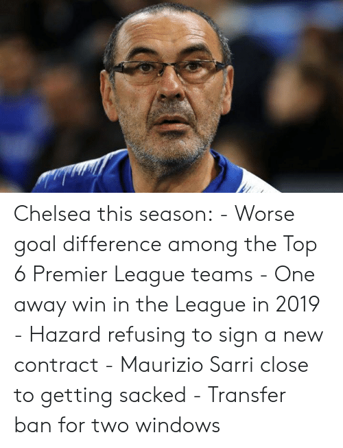 premier-league-teams: Chelsea this season:  - Worse goal difference among the Top 6 Premier League teams - One away win in the League in 2019 - Hazard refusing to sign a new contract - Maurizio Sarri close to getting sacked - Transfer ban for two windows