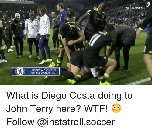 Chelsea, Diego Costa, and Memes: Chelsea win 2016-1  Premier League title  r  LIVE NBCSN What is Diego Costa doing to John Terry here? WTF! 😳 Follow @instatroll.soccer