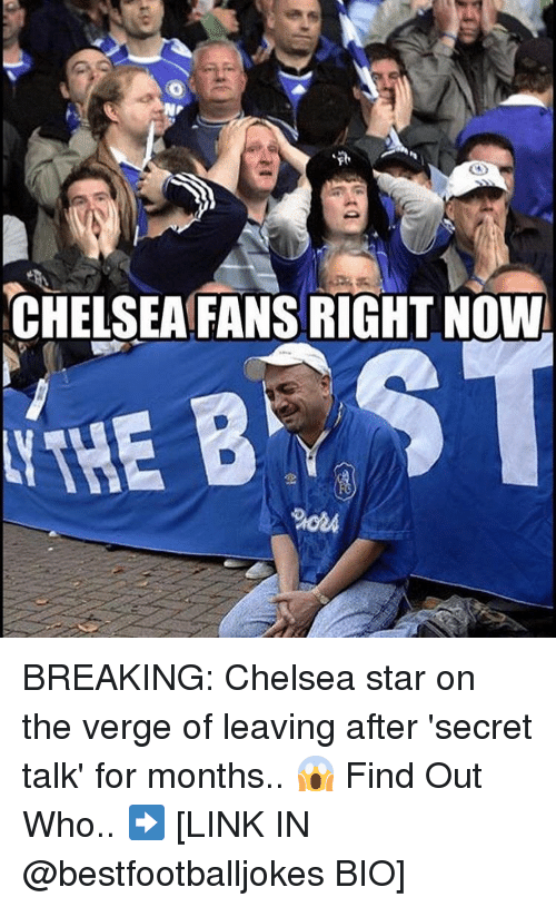 Chelsea, Memes, and Break: CHELSEAFANSRIGHT NOW  B ST BREAKING: Chelsea star on the verge of leaving after 'secret talk' for months.. 😱 Find Out Who.. ➡️ [LINK IN @bestfootballjokes BIO]