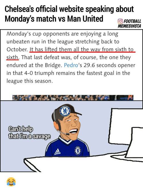 Memes, 🤖, and Triumph: Chelseas official website speaking about  Monday's match vs Man United  GO FOOTBALL  MEMESINSTA  Monday's cup opponents are enjoying a long  unbeaten run in the league stretching back to  October. It has lifted them all the way from sixth to  sixth, That last defeat was, of course, the one they  endured at the Bridge  Pedro  29.6 seconds opener  in that 4-0 triumph remains the fastest goal in the  league this season  HELSE  Cant help  that ma Savage 😂