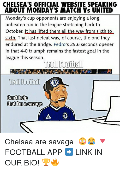 Chelsea, Memes, and 🤖: CHELSEA'S OFFICIAL WEBSITE SPEAKING  ABOUT MONDAY'S MATCH Vs UNITED  Monday's cup opponents are enjoying a long  unbeaten run in the league stretching back to  October. It has lifted them all the way from sixth to  sixth, That last defeat was, of course, the one they  endured at the Bridge. Pedro's 29.6 seconds opener  in that 4-0 triumph remains the fastest goal in the  league this season.  Trol Football  Troll Football  Can't help  that ma savage Chelsea are savage! 😳😂 🔻FOOTBALL APP ➡️ LINK IN OUR BIO! 🏆🔥