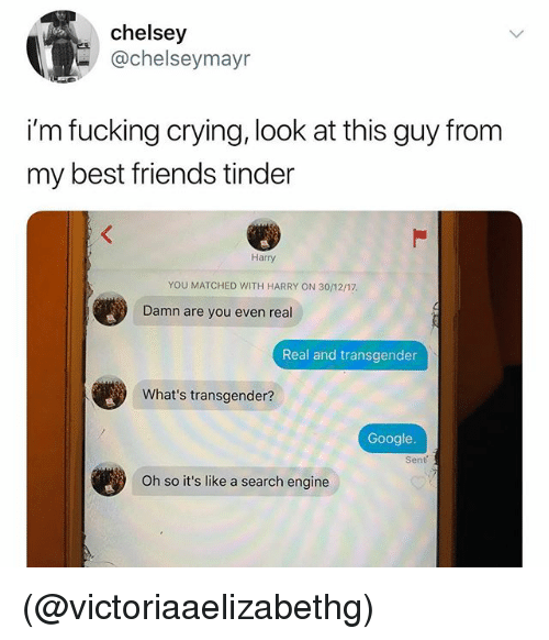 Crying, Friends, and Fucking: chelsey  @chelseymayr  i'm fucking crying, look at this guy from  my best friends tinder  Harry  YOU MATCHED WITH HARRY ON 30/12/17  Damn are you even real  Real and transgender  What's transgender?  Google.  Sent  Oh so it's like a search engine (@victoriaaelizabethg)