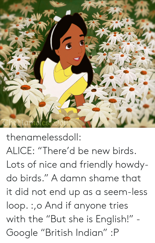 """Damn Shame: CheMamolessDOm thenamelessdoll:  ALICE:""""There'd be new birds. Lots of nice and friendly howdy-do birds."""" A damn shame that it did not end up as a seem-less loop. :,o And if anyone tries with the """"But she is English!"""" - Google """"British Indian"""" :P"""