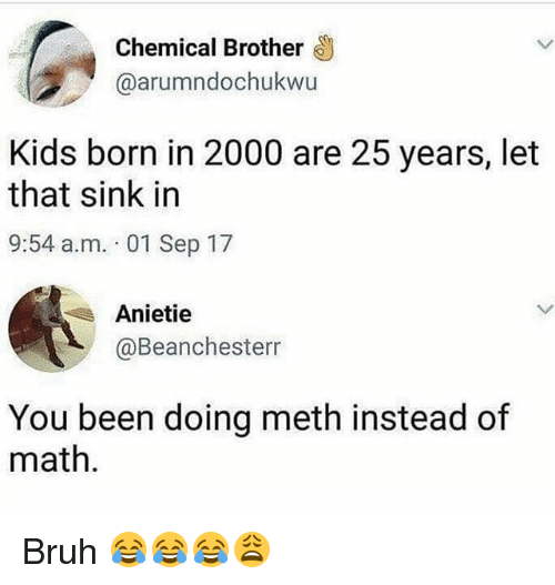 Bruh, Funny, and Kids: Chemical Brother  @arumndochukwu  Kids born in 2000 are 25 years, let  that sink in  9:54 a.m. 01 Sep 17  Anietie  @Beanchesterr  You been doing meth instead of  math Bruh 😂😂😂😩