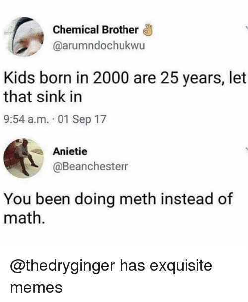 Funny, Memes, and Kids: Chemical Brother  @arumndochukwu  Kids born in 2000 are 25 years, let  that sink in  9:54 a.m. 01 Sep 17  Anietie  @Beanchesterr  You been doing meth instead of  math. @thedryginger has exquisite memes