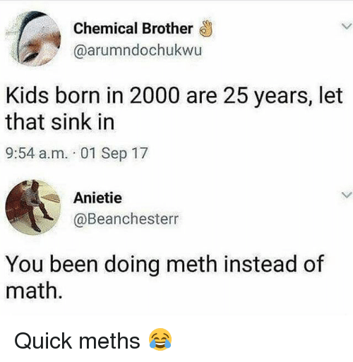 Kids, Math, and Girl Memes: Chemical Brother  @arumndochukwu  Kids born in 2000 are 25 years, let  that sink in  9:54 a.m. 01 Sep 17  Anietie  @Beanchesterr  You been doing meth instead of  math Quick meths 😂