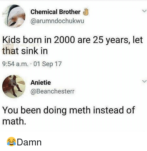 Memes, Kids, and Math: Chemical Brother  @arumndochukwu  Kids born in 2000 are 25 years, let  that sink in  9:54 a.m. 01 Sep 17  Anietie  @Beanchesterr  You been doing meth instead of  math 😂Damn