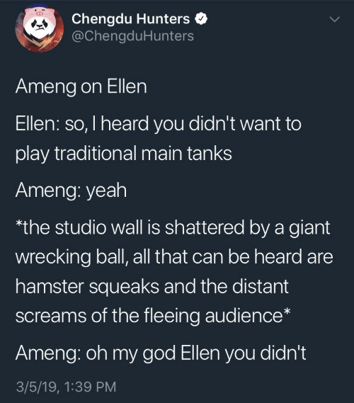 wrecking: Chengdu Hunters  @ChengduHunters  Ameng on Ellen  Ellen: so, I heard you didn't want to  play traditional main tanks  Ameng: yeah  the studio wall is shattered by a giant  wrecking ball, all that can be heard are  hamster squeaks and the distant  screams of the fleeing audience*  Ameng: oh my god Ellen you didn't  3/5/19, 1:39 PM
