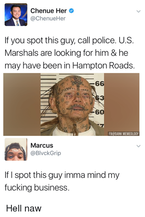 Thotting: Chenue Her  @ChenueHer  If you spot this guy, call police. U.S.  Marshals are looking for him & he  may have been in Hampton Roads.  6  3  6  FB@DANK MEMEOLOGY  Marcus  Thot  BlvckGrip  If I spot this guy imma mind my  fucking business Hell naw