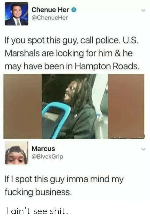 Roads: Chenue Her  @ChenueHer  If you spot this guy, call police. U.S.  Marshals are looking for him & he  may have been in Hampton Roads.  Marcus  @BlvckGrip  If I spot this guy imma mind my  fucking business. I ain't see shit.