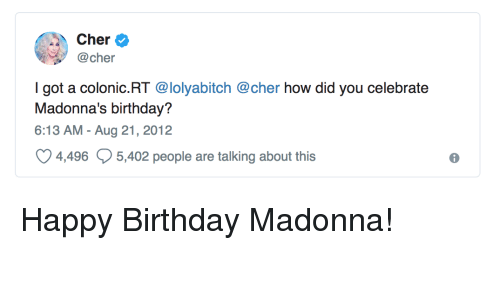 madonna: Cher  @cher  I got a colonic.RT @lolyabitch @cher how did you celebrate  Madonna's birthday?  6:13 AM - Aug 21, 2012  4496  5,402 people are talking about this  6 Happy Birthday Madonna!