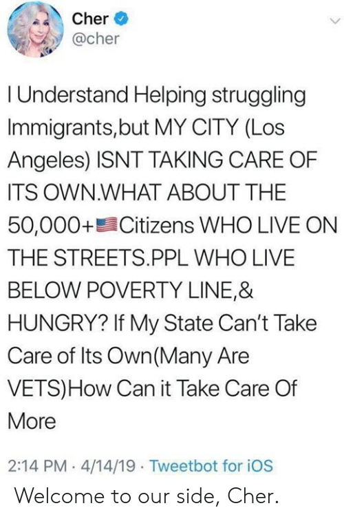 Cher: Cher  @cher  I Understand Helping struggling  Immigrants,but MY CITY (Los  Angeles) ISNT TAKING CARE OF  ITS OWN.WHAT ABOUT THE  50,000+ Citizens WHO LIVE ON  THE STREETS.PPL WHO LIVE  BELOW POVERTY LINE,&  HUNGRY? If My State Can't Take  Care of Its Own(Many Are  VETS)How Can it Take Care Of  More  2:14 PM 4/14/19 Tweetbot for iOS Welcome to our side, Cher.