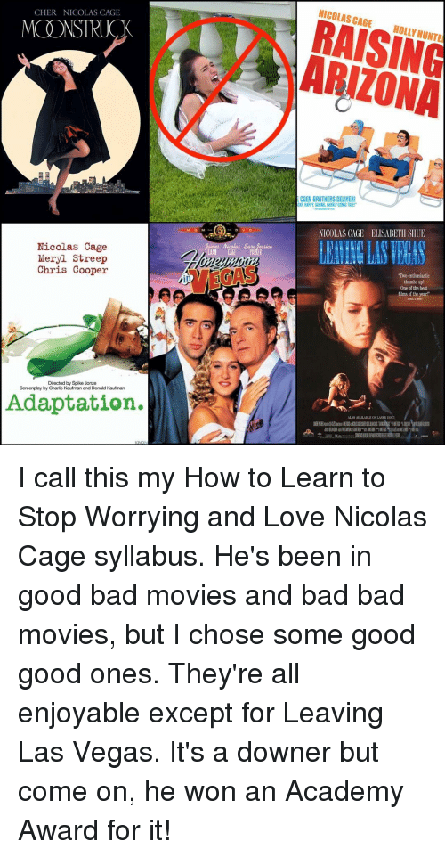 """Academy Awards, Cher, and Memes: CHER NICOLAS CAGE  MONSTRUCK  Nicolas Cage  Meryl Streep  Chris Cooper  Directed by Spike Jonze  Screenplay by Charlie Kaufman and Donald Kaufman  Adaptation.  Nicolas Sa  NICOLAS CAGE  HOLLY HUNTE  ECOEN BROTHERS DELIVER!  CKY, HAPPY DARING, DARKLY COMIC TALE!  NICOLAS CACE ELISABETH SHUE  """"Two enthusiastic  thumbs up!  One of the best  films of the year' I call this my How to Learn to Stop Worrying and Love Nicolas Cage syllabus. He's been in good bad movies and bad bad movies, but I chose some good good ones. They're all enjoyable except for Leaving Las Vegas. It's a downer but come on, he won an Academy Award for it!"""
